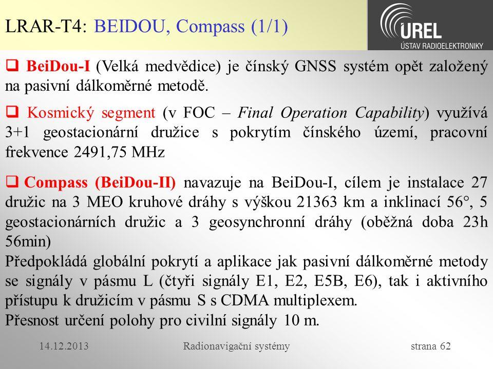 14.12.2013Radionavigační systémy strana 62 LRAR-T4: BEIDOU, Compass (1/1)  BeiDou-I (Velká medvědice) je čínský GNSS systém opět založený na pasivní
