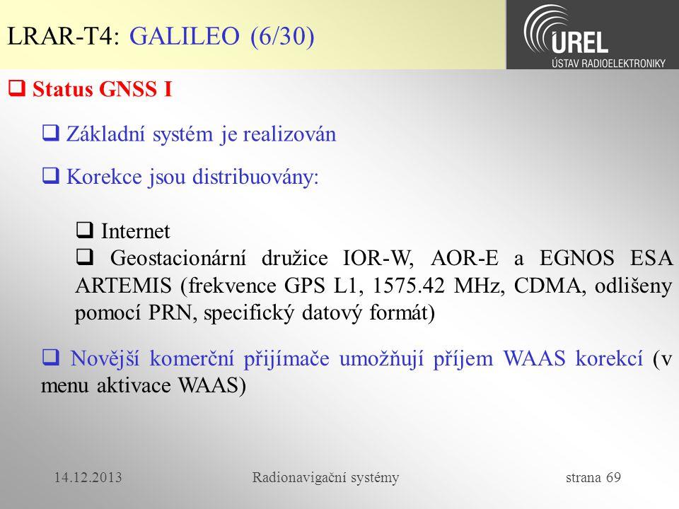 14.12.2013Radionavigační systémy strana 69 LRAR-T4: GALILEO (6/30)  Korekce jsou distribuovány:  Internet  Geostacionární družice IOR-W, AOR-E a EG