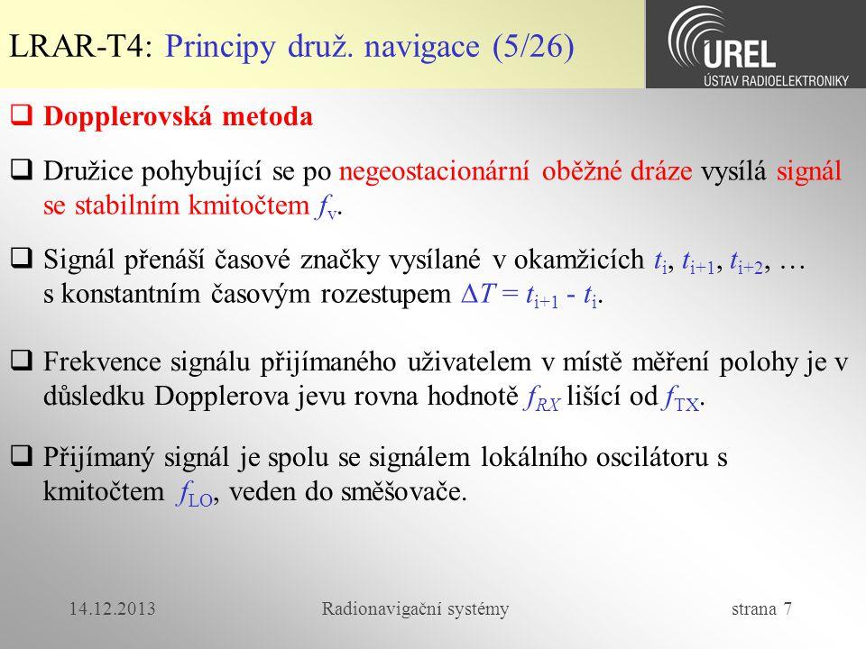 14.12.2013Radionavigační systémy strana 38 LRAR-T4: Přesnost měření polohy (3/5)  Hodnoty chyby pro SPS a PPS Zdroj - segment Příčina chyby 1  chyba [m] SPSPPS Kosmický a řídicí segment Nepřesnost systémových hodin1,1 Nepřesnost kepleriánských elementů 0,8 Skupinové zpoždění L1 P(Y) – L1 C/A 0,3- Uživatelský segment Zbytkové ionosferické zpoždění7,00,1 Zbytkové troposferické zpoždění0,2 Šum v přijímači a výpočetní nepřesnost 0,1 Vícecestné šíření0,2 Chyba celkem7,11,4