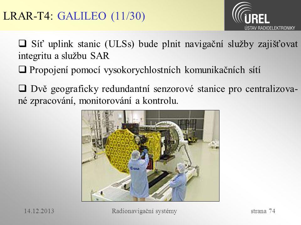 14.12.2013Radionavigační systémy strana 74 LRAR-T4: GALILEO (11/30)  Síť uplink stanic (ULSs) bude plnit navigační služby zajišťovat integritu a služ