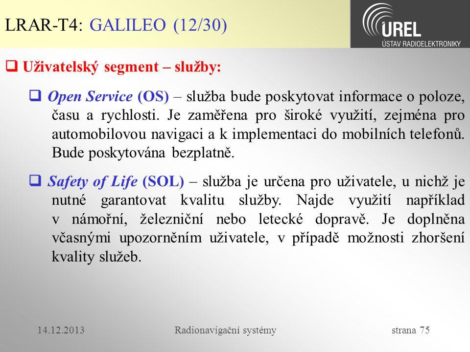 14.12.2013Radionavigační systémy strana 75 LRAR-T4: GALILEO (12/30)  Uživatelský segment – služby:  Open Service (OS) – služba bude poskytovat infor