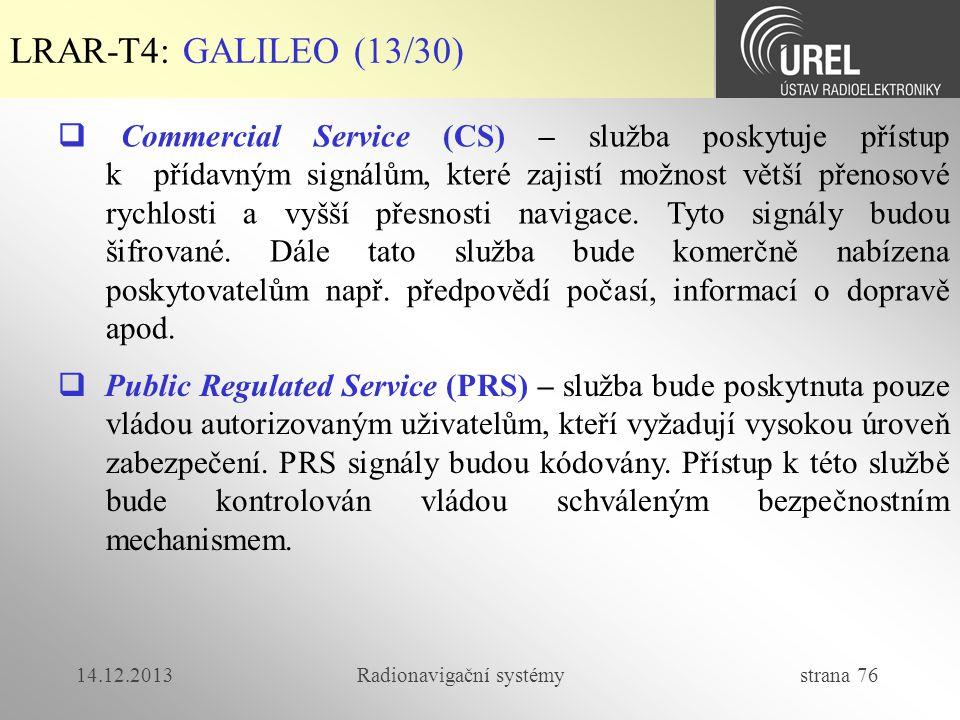14.12.2013Radionavigační systémy strana 76 LRAR-T4: GALILEO (13/30)  Commercial Service (CS) – služba poskytuje přístup k přídavným signálům, které z