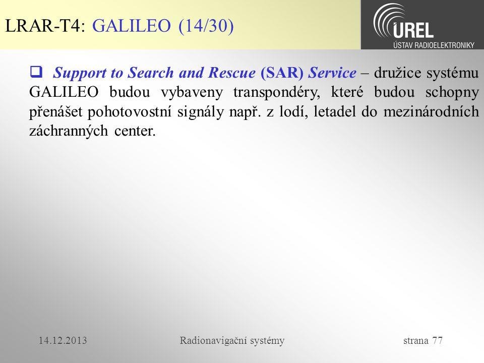 14.12.2013Radionavigační systémy strana 77 LRAR-T4: GALILEO (14/30)  Support to Search and Rescue (SAR) Service – družice systému GALILEO budou vybav