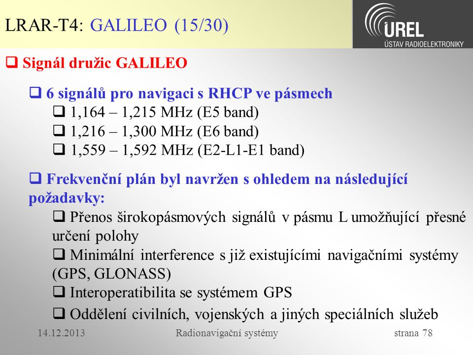 14.12.2013Radionavigační systémy strana 78 LRAR-T4: GALILEO (15/30)  6 signálů pro navigaci s RHCP ve pásmech  1,164 – 1,215 MHz (E5 band)  1,216 –
