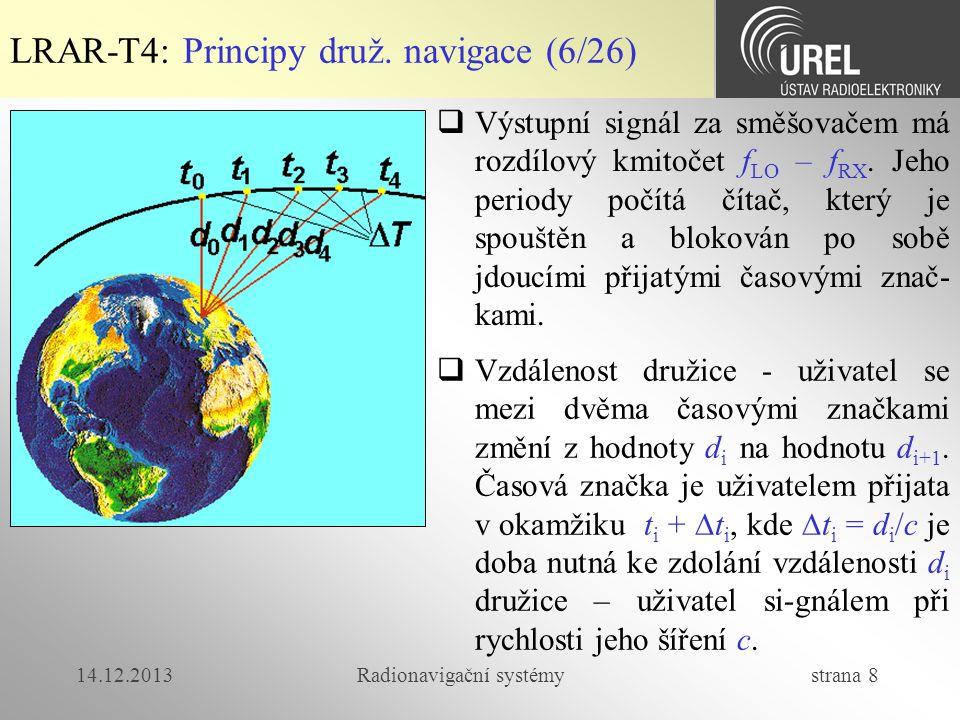 14.12.2013Radionavigační systémy strana 29 LRAR-T4: Výpočet polohy (1/7)  Dálkoměrná metoda  Polohu přijímače (uživatele) určíme řešením soustavy rovnic:  D 1, D 2, D 3 a D 4 jsou změřené pseudovzdálenosti  (x 1, y 1, z 1 ) až (x 4, y 4, z 4 ) jsou polohy družic v kartézské souřadné soustavě  (x u, y u, z u ) je hledaná poloha přijímače  t u je časová diference mezi časovou základnou přijímače a synchronní základnou družic  c je rychlost šíření elektromagnetické vlny (c = 299792458 m/s)