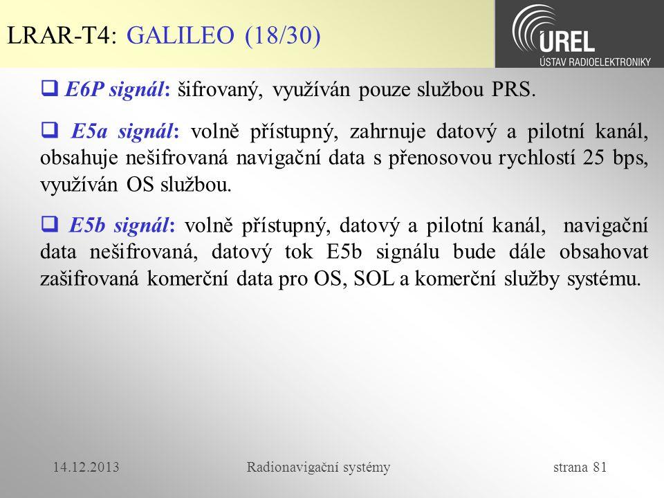 14.12.2013Radionavigační systémy strana 81 LRAR-T4: GALILEO (18/30)  E6P signál: šifrovaný, využíván pouze službou PRS.  E5a signál: volně přístupný