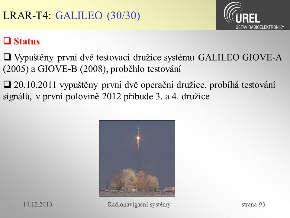 14.12.2013Radionavigační systémy strana 93 LRAR-T4: GALILEO (30/30)  Status  Vypuštěny první dvě testovací družice systému GALILEO GIOVE-A (2005) a