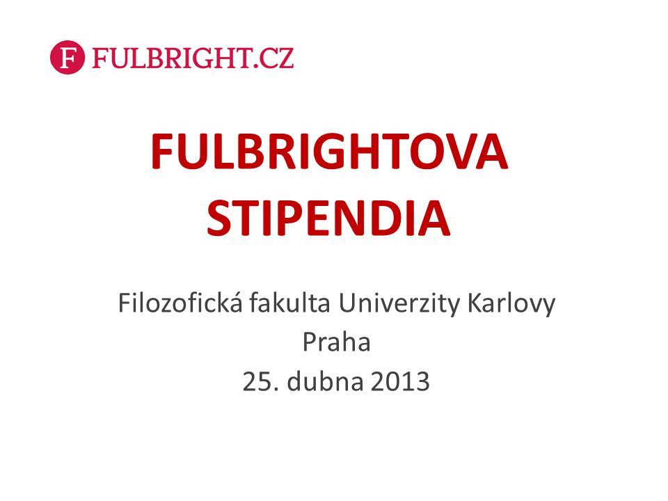 FULBRIGHTOVA STIPENDIA Filozofická fakulta Univerzity Karlovy Praha 25. dubna 2013