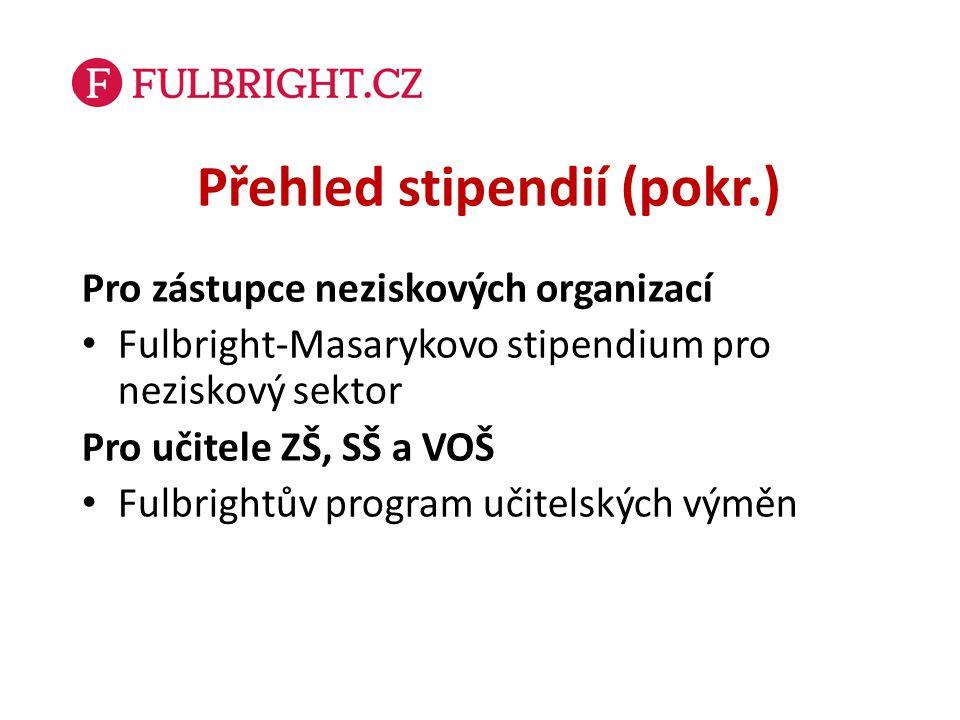 Přehled stipendií (pokr.) Pro zástupce neziskových organizací Fulbright-Masarykovo stipendium pro neziskový sektor Pro učitele ZŠ, SŠ a VOŠ Fulbrightů