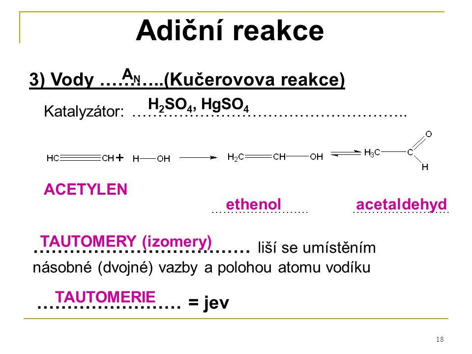 18 Adiční reakce 3) Vody ………..(Kučerovova reakce) …………………… = jev ……………………………… liší se umístěním násobné (dvojné) vazby a polohou atomu vodíku ACETYLEN