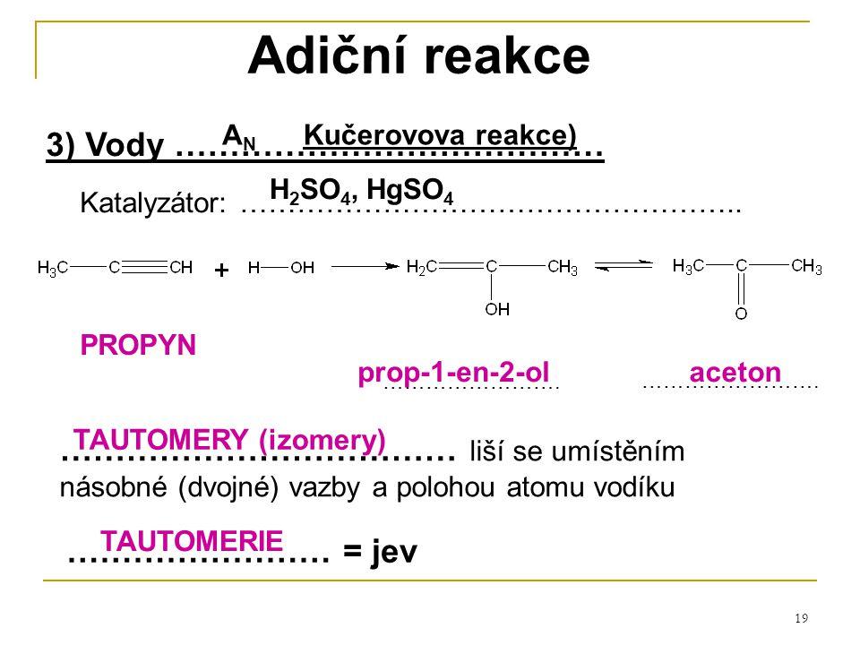 19 Adiční reakce 3) Vody ………………………………… Katalyzátor: …………………………………………….. PROPYN ……………………………… liší se umístěním násobné (dvojné) vazby a polohou atomu v