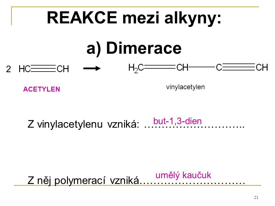 21 REAKCE mezi alkyny: a) Dimerace vinylacetylen Z vinylacetylenu vzniká: ……………………….. 2 Z něj polymerací vzniká………………………… ACETYLEN but-1,3-dien umělý