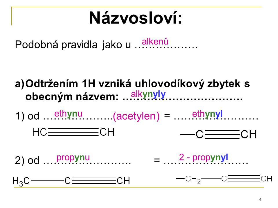 4 Názvosloví: Podobná pravidla jako u ……………… a)Odtržením 1H vzniká uhlovodíkový zbytek s obecným názvem: ……………………………. 1) od ………………..(acetylen) = ……………