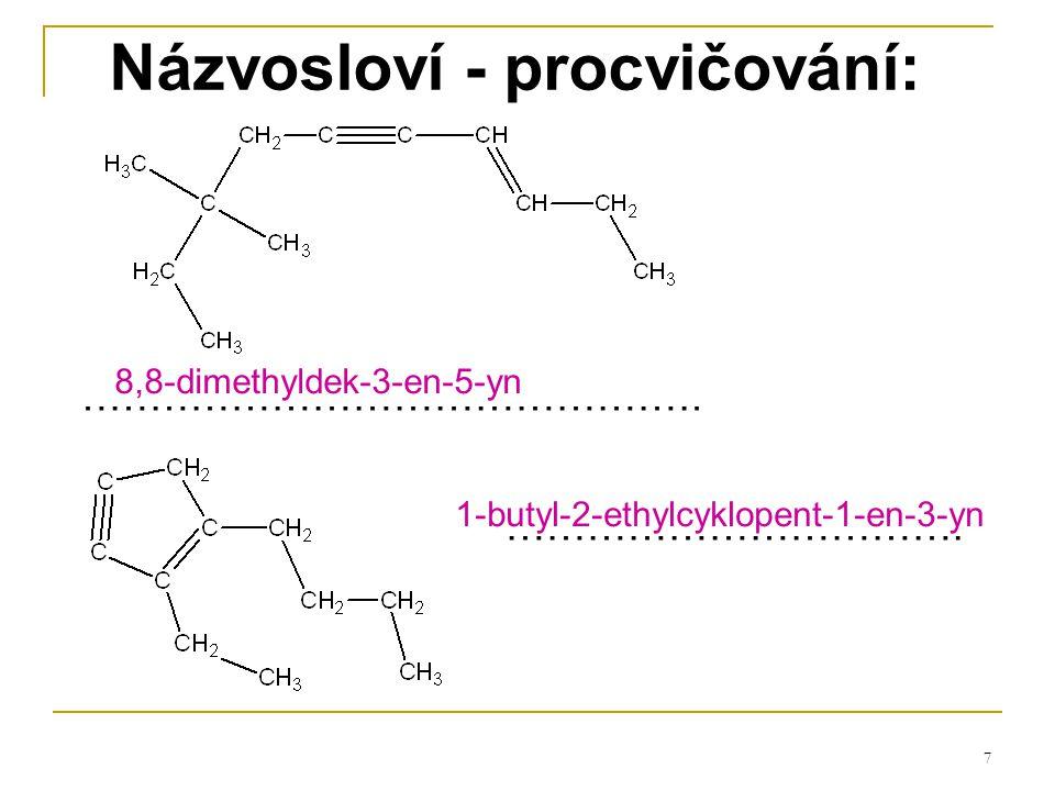 7 Názvosloví - procvičování: ………………………………………. ……………………………. 8,8-dimethyldek-3-en-5-yn 1-butyl-2-ethylcyklopent-1-en-3-yn