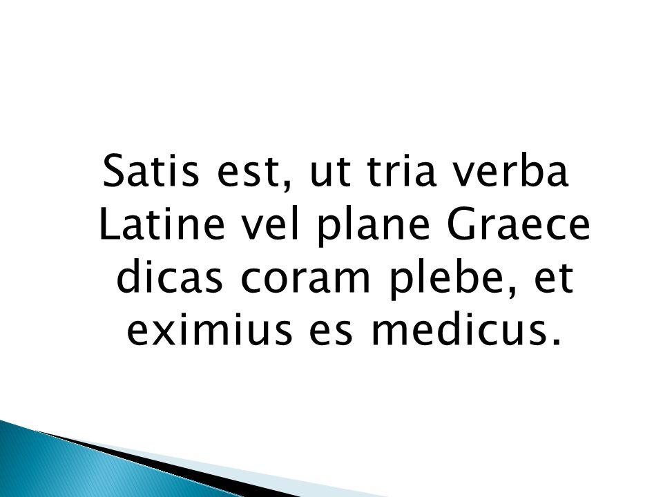 Satis est, ut tria verba Latine vel plane Graece dicas coram plebe, et eximius es medicus.