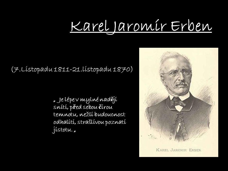 """Karel Jaromír Erben (7.Listopadu 1811-21.listopadu 1870) """" Je lépe v mylné nad ě ji sníti, p ř ed sebou č irou temnotu, nežli budoucnost odhaliti, strašlivou poznati jistotu."""
