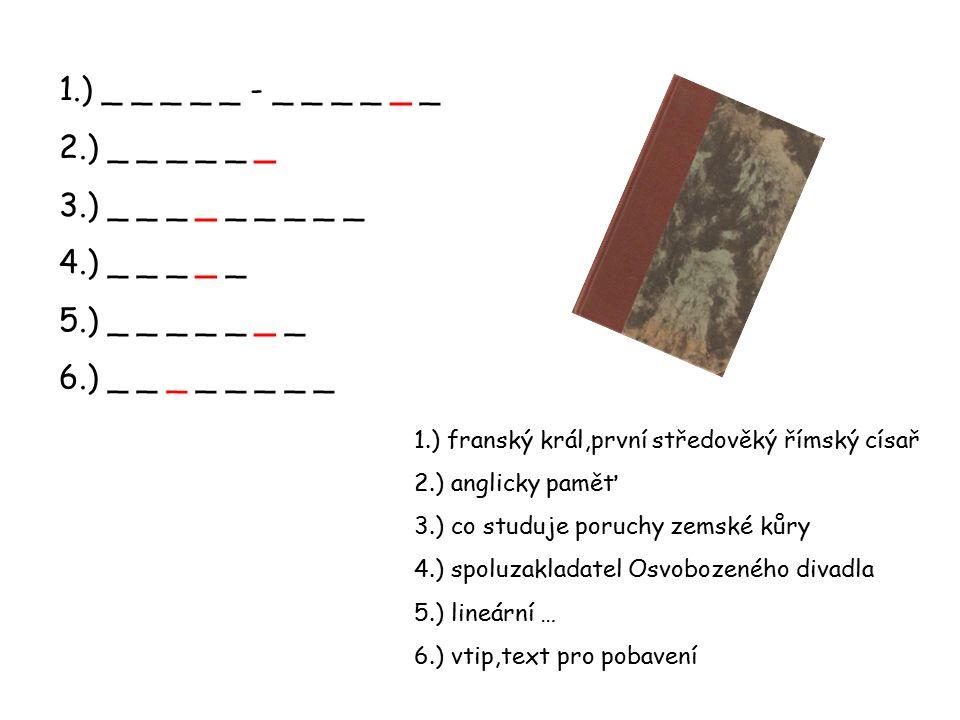1.) _ _ _ _ _ - _ _ _ _ _ _ 2.) _ _ _ _ _ _ 3.) _ _ _ _ _ _ _ _ _ 4.) _ _ _ _ _ 5.) _ _ _ _ _ _ _ 6.) _ _ _ _ _ _ _ _ 1.) franský král,první středověký římský císař 2.) anglicky paměť 3.) co studuje poruchy zemské kůry 4.) spoluzakladatel Osvobozeného divadla 5.) lineární … 6.) vtip,text pro pobavení