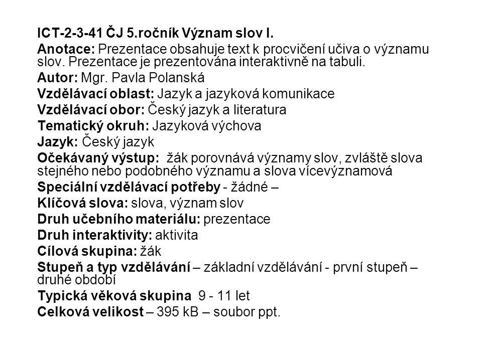 ICT-2-3-41 ČJ 5.ročník Význam slov I. Anotace: Prezentace obsahuje text k procvičení učiva o významu slov. Prezentace je prezentována interaktivně na