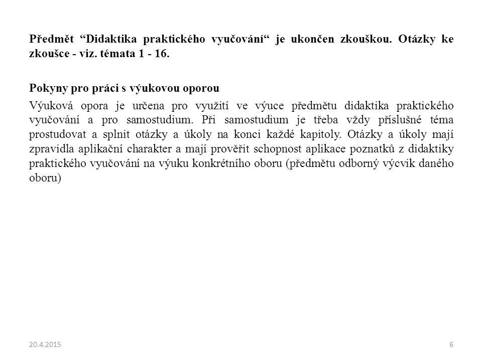 """Předmět """"Didaktika praktického vyučování"""" je ukončen zkouškou. Otázky ke zkoušce - viz. témata 1 - 16. Pokyny pro práci s výukovou oporou Výuková opor"""
