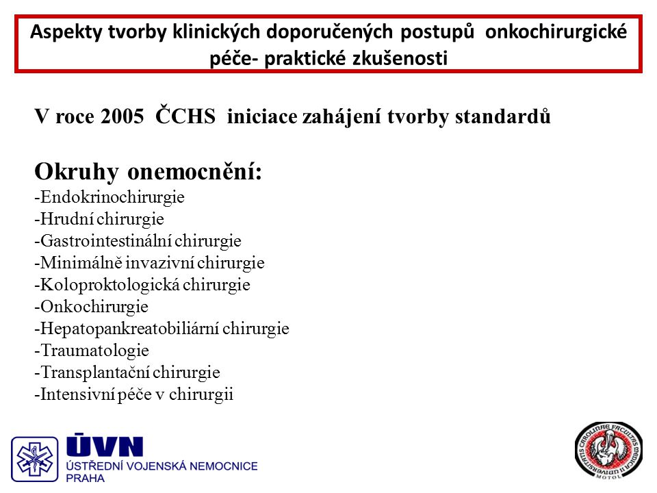 V roce 2005 ČCHS iniciace zahájení tvorby standardů Okruhy onemocnění: -Endokrinochirurgie -Hrudní chirurgie -Gastrointestinální chirurgie -Minimálně invazivní chirurgie -Koloproktologická chirurgie -Onkochirurgie -Hepatopankreatobiliární chirurgie -Traumatologie -Transplantační chirurgie -Intensivní péče v chirurgii Aspekty tvorby klinických doporučených postupů onkochirurgické péče- praktické zkušenosti