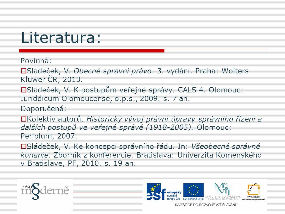 Literatura: Povinná:  Sládeček, V. Obecné správní právo. 3. vydání. Praha: Wolters Kluwer ČR, 2013.  Sládeček, V. K postupům veřejné správy. CALS 4.