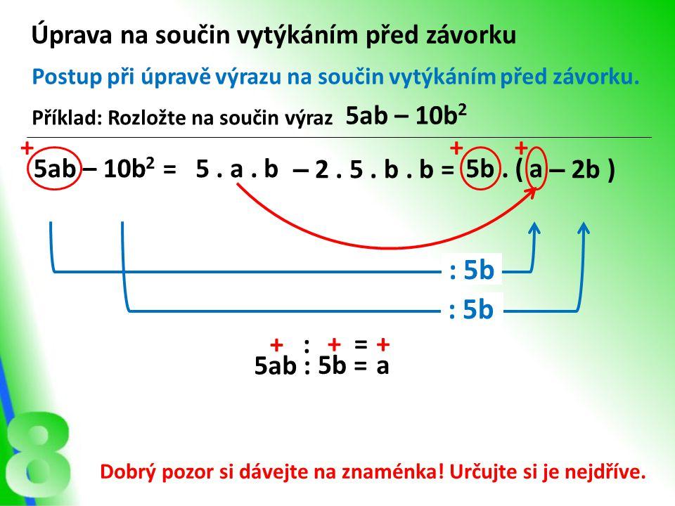 Úprava na součin vytýkáním před závorku Postup při úpravě výrazu na součin vytýkáním před závorku. : 5b a – 2b )5b. ( Příklad: Rozložte na součin výra
