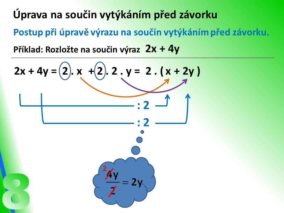 Úprava na součin vytýkáním před závorku Příklad: Rozložte na součin výraz 2x + 4y Postup při úpravě výrazu na součin vytýkáním před závorku. 2x + 4y =