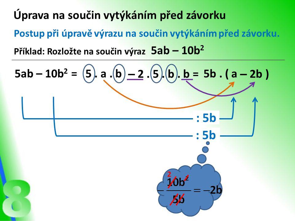 Úprava na součin vytýkáním před závorku Postup při úpravě výrazu na součin vytýkáním před závorku. : 5b 2 a – 2b )5b. ( Příklad: Rozložte na součin vý