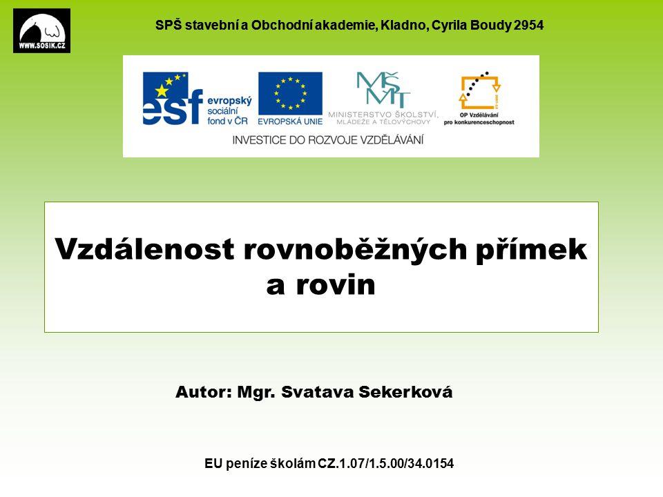 SPŠ stavební a Obchodní akademie, Kladno, Cyrila Boudy 2954 EU peníze školám CZ.1.07/1.5.00/34.0154 Vzdálenost rovnoběžných přímek a rovin Autor: Mgr.