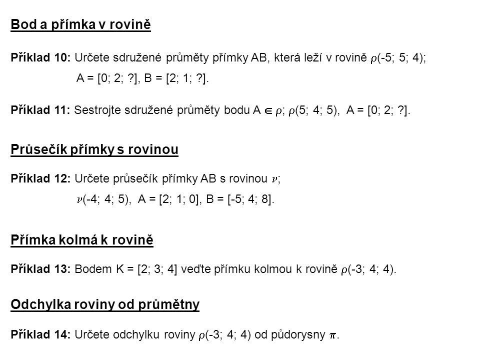 Průsečík přímky s rovinou Příklad 10: Určete sdružené průměty přímky AB, která leží v rovině  (-5; 5; 4); A = [0; 2; ?], B = [2; 1; ?]. Bod a přímka