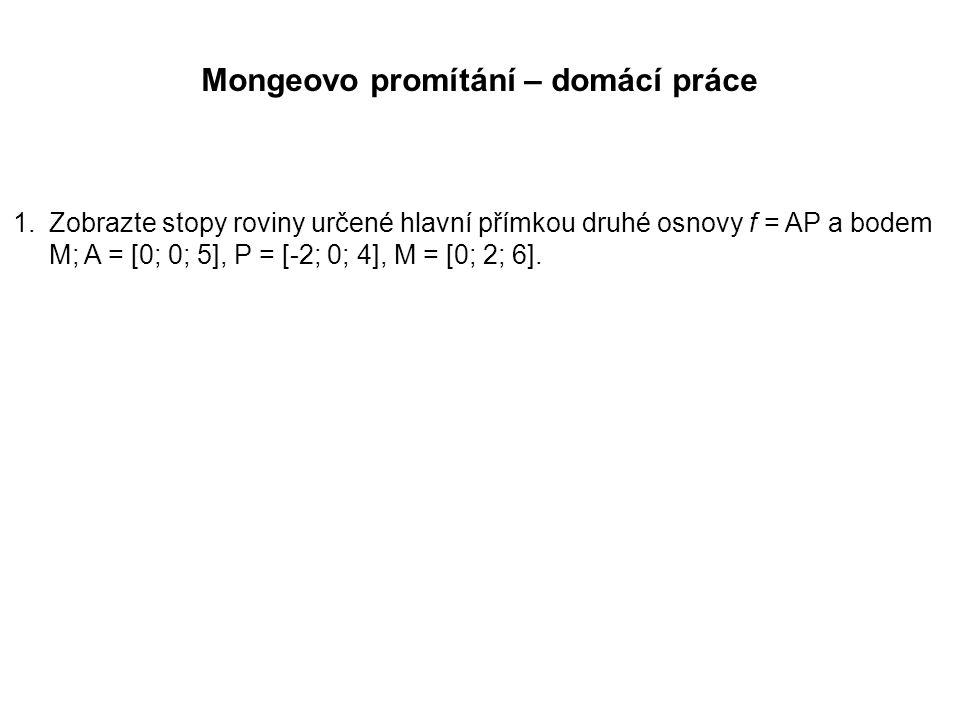 Mongeovo promítání – domácí práce 1.Zobrazte stopy roviny určené hlavní přímkou druhé osnovy f = AP a bodem M; A = [0; 0; 5], P = [-2; 0; 4], M = [0;