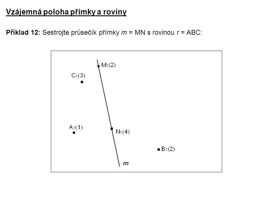 Příklad 12: Sestrojte průsečík přímky m = MN s rovinou r = ABC: Vzájemná poloha přímky a roviny