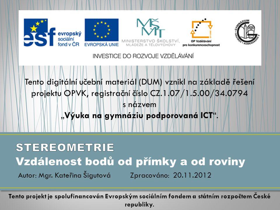 """Vzdálenost bodů od přímky a od roviny Tento digitální učební materiál (DUM) vznikl na základě řešení projektu OPVK, registrační číslo CZ.1.07/1.5.00/34.0794 s názvem """"Výuka na gymnáziu podporovaná ICT ."""