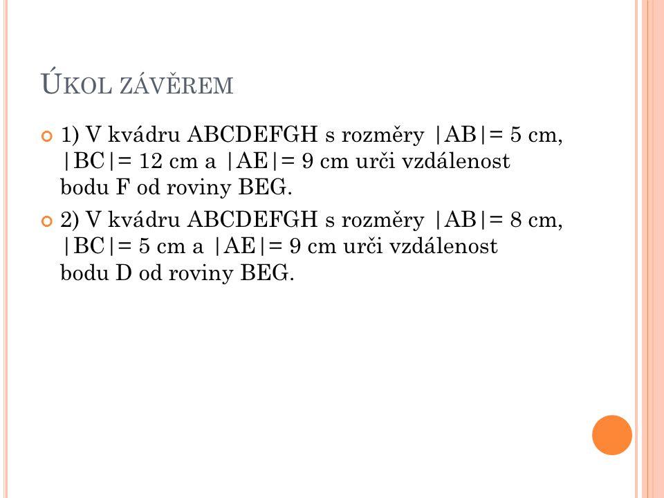 Ú KOL ZÁVĚREM 1) V kvádru ABCDEFGH s rozměry |AB|= 5 cm, |BC|= 12 cm a |AE|= 9 cm urči vzdálenost bodu F od roviny BEG. 2) V kvádru ABCDEFGH s rozměry
