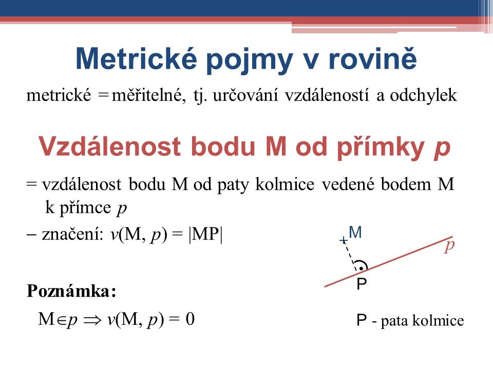 Metrické pojmy v rovině metrické =měřitelné, tj.určování vzdáleností a odchylek p = vzdálenost bodu M od paty kolmice vedené bodem M k přímce p  znač