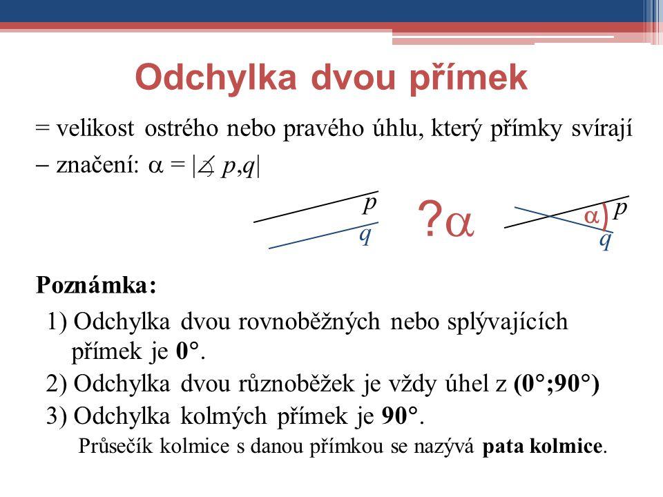 = velikost ostrého nebo pravého úhlu, který přímky svírají Poznámka: p q Odchylka dvou přímek 1) Odchylka dvou rovnoběžných nebo splývajících přímek j