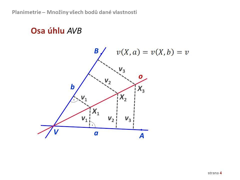 strana 4 X1X1 X2X2 X3X3 o v1v1 A B v1v1 v2v2 v2v2 v3v3 v3v3 V a b Osa úhlu AVB Planimetrie – Množiny všech bodů dané vlastnosti