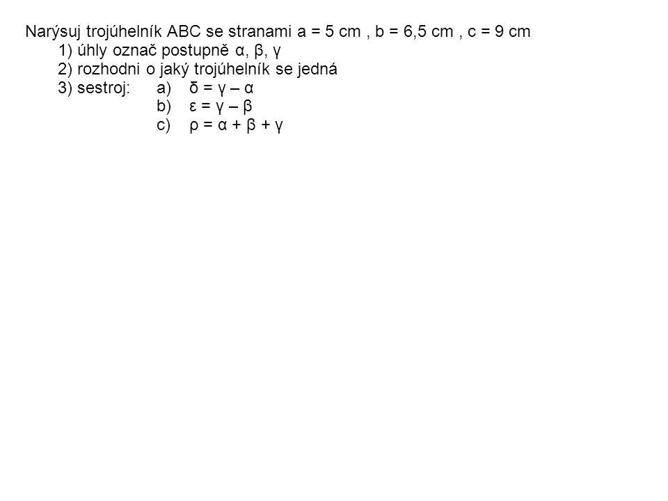 Narýsuj trojúhelník ABC se stranami a = 5 cm, b = 6,5 cm, c = 9 cm 1) úhly označ postupně α, β, γ 2) rozhodni o jaký trojúhelník se jedná 3) sestroj: a)δ = γ – α b)ε = γ – β c)ρ = α + β + γ