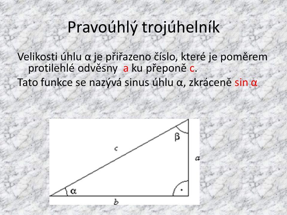 Pravoúhlý trojúhelník Velikosti úhlu α je přiřazeno číslo, které je poměrem protilehlé odvěsny a ku přeponě c. Tato funkce se nazývá sinus úhlu α, zkr