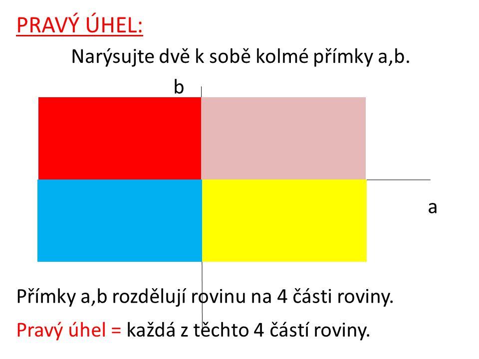 a b PRAVÝ ÚHEL: Narýsujte dvě k sobě kolmé přímky a,b. Přímky a,b rozdělují rovinu na 4 části roviny. Pravý úhel = každá z těchto 4 částí roviny.