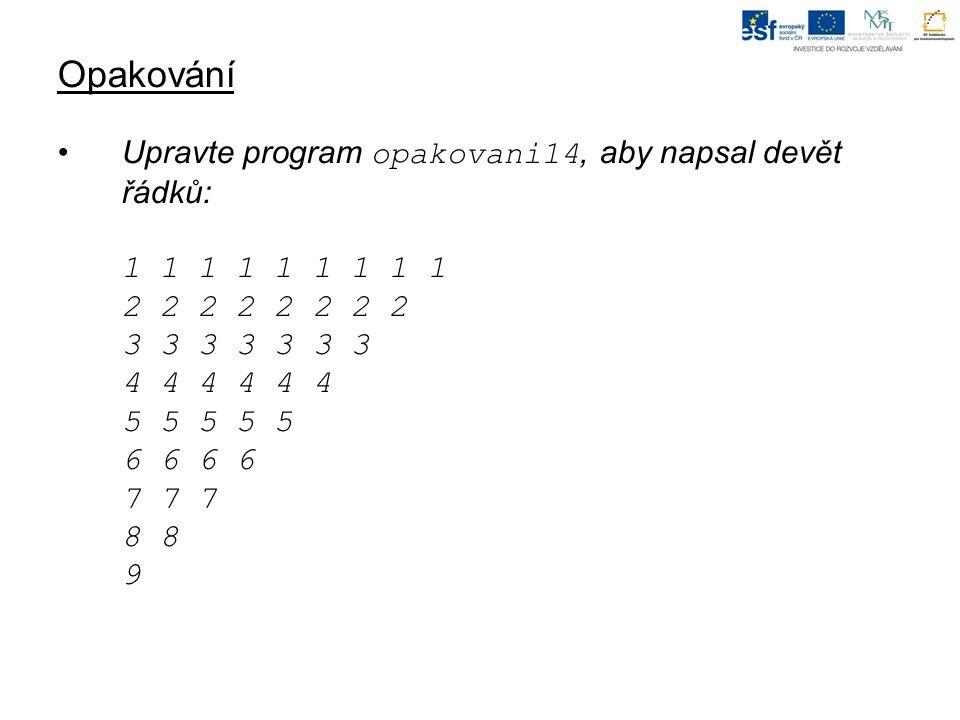 Opakování Upravte program opakovani14, aby napsal devět řádků: 1 1 1 1 1 1 1 1 1 2 2 2 2 2 2 2 2 3 3 3 3 3 3 3 4 4 4 4 4 4 5 5 5 5 5 6 6 6 6 7 7 7 8 8 9