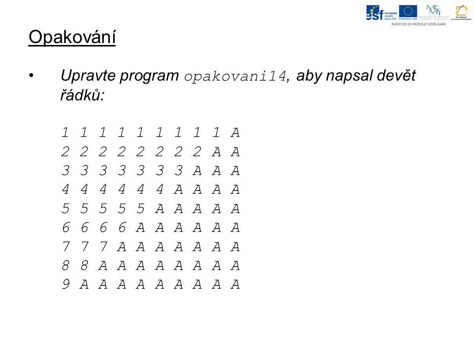 Opakování Upravte program opakovani14, aby napsal devět řádků: 1 1 1 1 1 1 1 1 1 A 2 2 2 2 2 2 2 2 A A 3 3 3 3 3 3 3 A A A 4 4 4 4 4 4 A A A A 5 5 5 5 5 A A A A A 6 6 6 6 A A A A A A 7 7 7 A A A A A A A 8 8 A A A A A A A A 9 A A A A A A A A A
