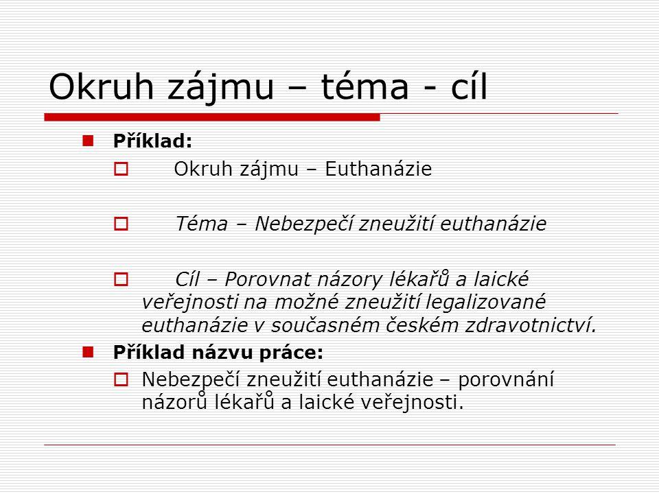 Okruh zájmu – téma - cíl Příklad:  Okruh zájmu – Euthanázie  Téma – Nebezpečí zneužití euthanázie  Cíl – Porovnat názory lékařů a laické veřejnosti na možné zneužití legalizované euthanázie v současném českém zdravotnictví.