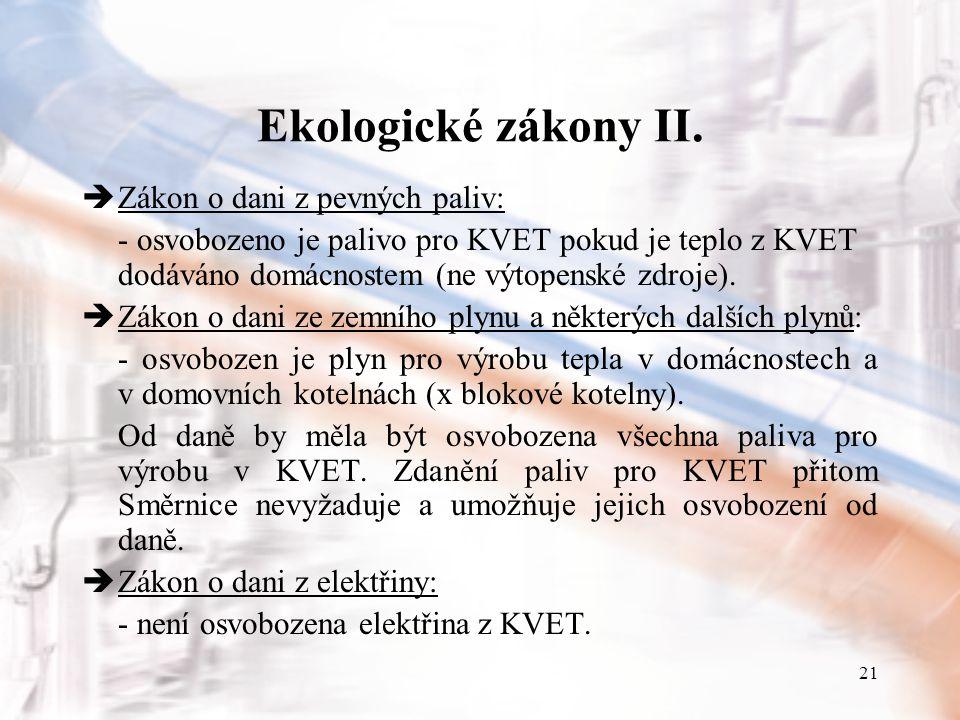 21 Ekologické zákony II.  Zákon o dani z pevných paliv: - osvobozeno je palivo pro KVET pokud je teplo z KVET dodáváno domácnostem (ne výtopenské zdr