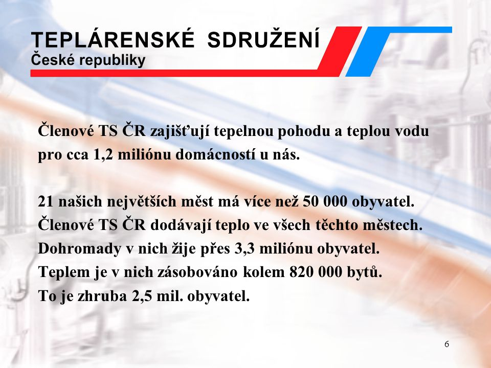6 Členové TS ČR zajišťují tepelnou pohodu a teplou vodu pro cca 1,2 miliónu domácností u nás. 21 našich největších měst má více než 50 000 obyvatel. Č