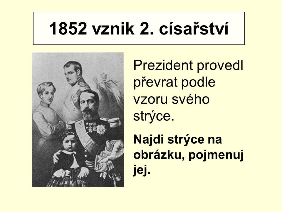 1852 vznik 2. císařství Prezident provedl převrat podle vzoru svého strýce. Najdi strýce na obrázku, pojmenuj jej.