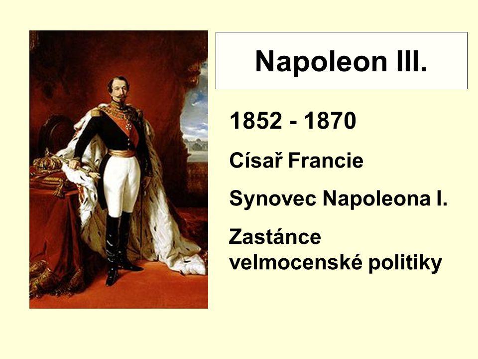 Napoleon III. 1852 - 1870 Císař Francie Synovec Napoleona I. Zastánce velmocenské politiky