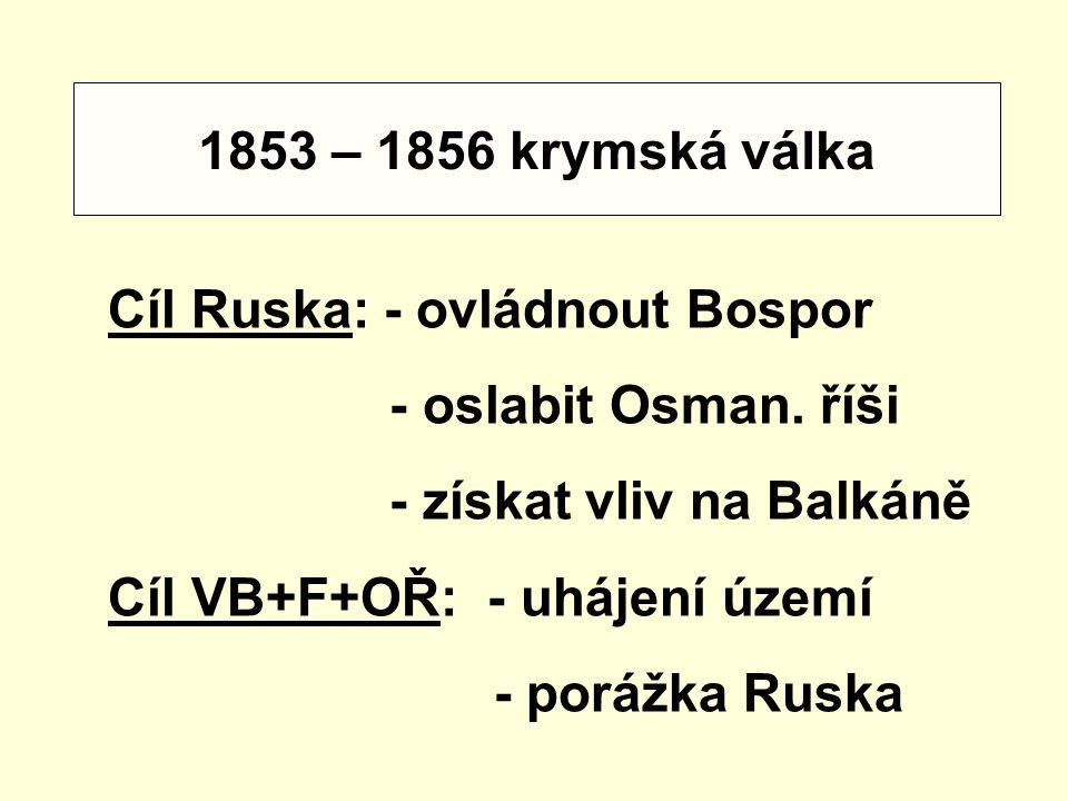 1853 – 1856 krymská válka Cíl Ruska: - ovládnout Bospor - oslabit Osman. říši - získat vliv na Balkáně Cíl VB+F+OŘ: - uhájení území - porážka Ruska