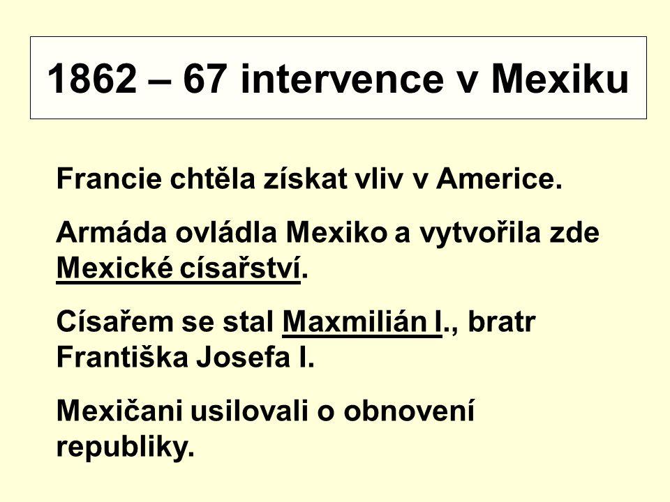 1862 – 67 intervence v Mexiku Francie chtěla získat vliv v Americe. Armáda ovládla Mexiko a vytvořila zde Mexické císařství. Císařem se stal Maxmilián
