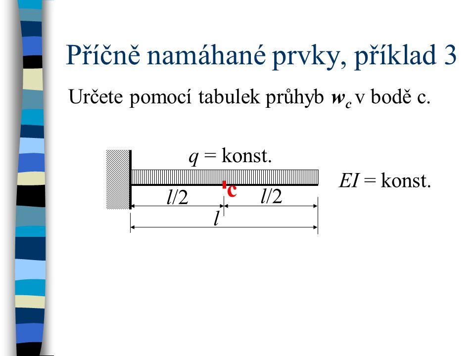 Příčně namáhané prvky, příklad 3 EI = konst. Určete pomocí tabulek průhyb w c v bodě c. l q = konst. l/2 c
